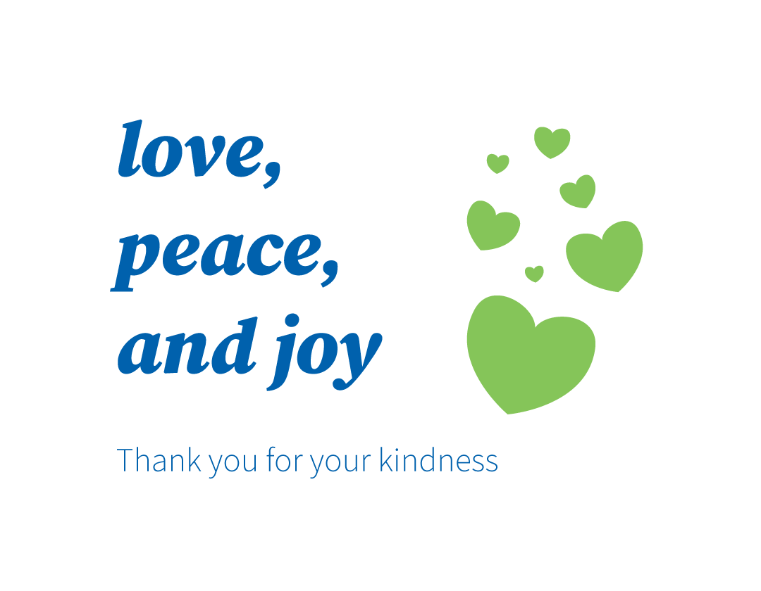 Love, peace and joy. Thank you for your kindness